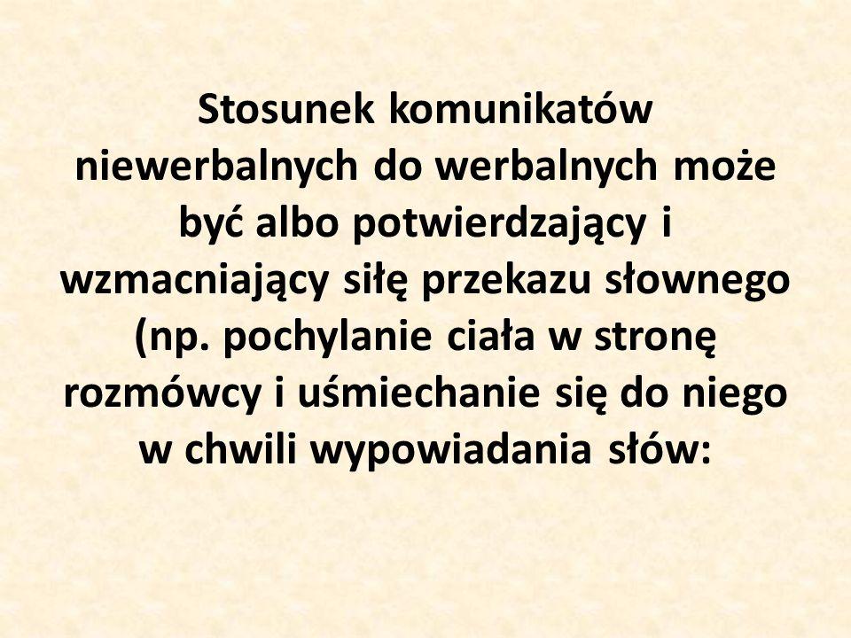 Stosunek komunikatów niewerbalnych do werbalnych może być albo potwierdzający i wzmacniający siłę przekazu słownego (np.