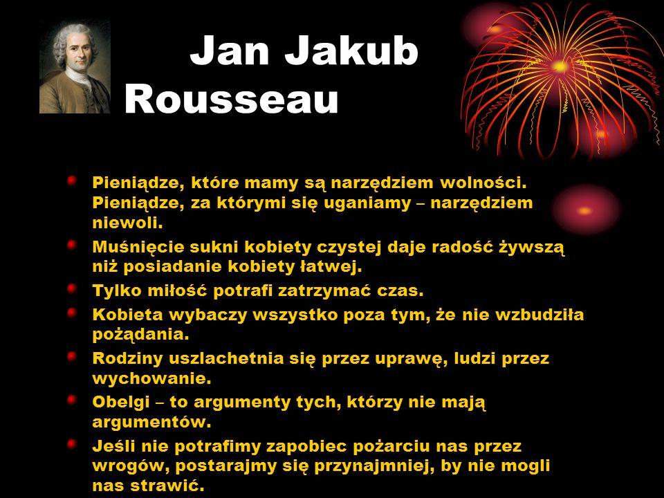 Jan Jakub Rousseau Pieniądze, które mamy są narzędziem wolności. Pieniądze, za którymi się uganiamy – narzędziem niewoli.