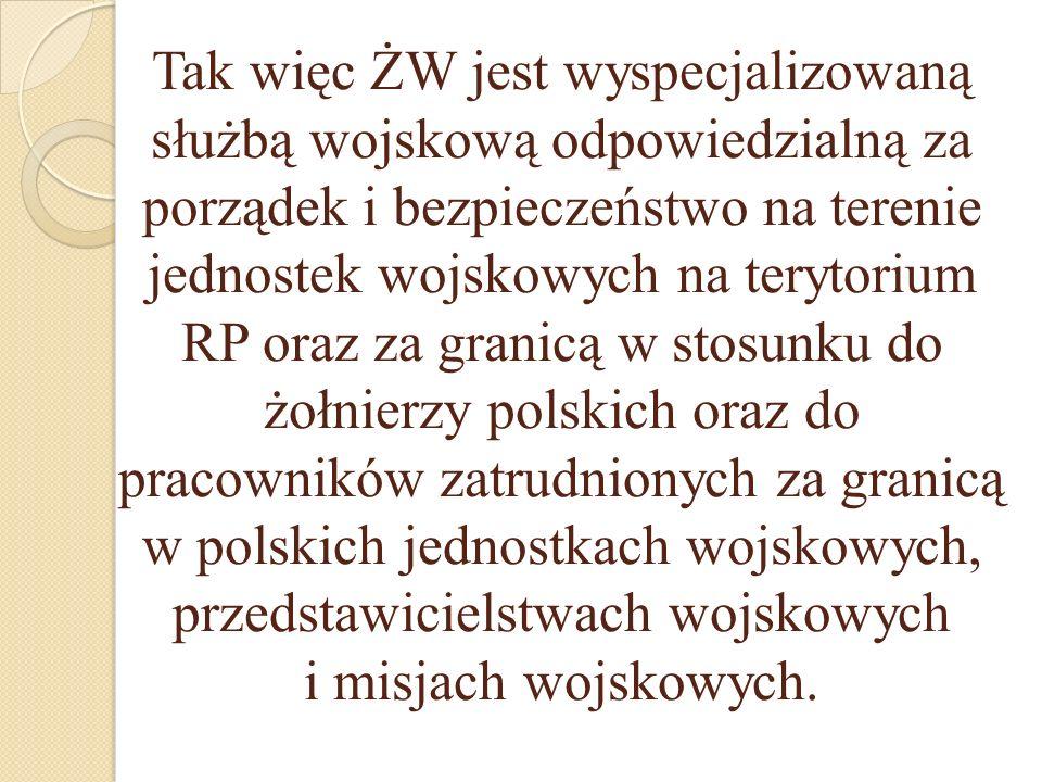 Tak więc ŻW jest wyspecjalizowaną służbą wojskową odpowiedzialną za porządek i bezpieczeństwo na terenie jednostek wojskowych na terytorium RP oraz za granicą w stosunku do żołnierzy polskich oraz do pracowników zatrudnionych za granicą w polskich jednostkach wojskowych, przedstawicielstwach wojskowych i misjach wojskowych.