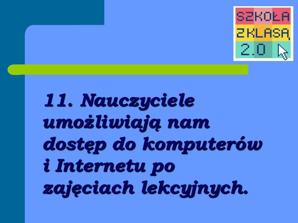 11. Nauczyciele umożliwiają nam dostęp do komputerów i Internetu po zajęciach lekcyjnych.
