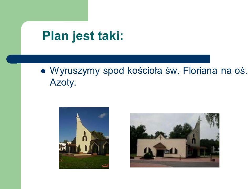 Plan jest taki: Wyruszymy spod kościoła św. Floriana na oś. Azoty.