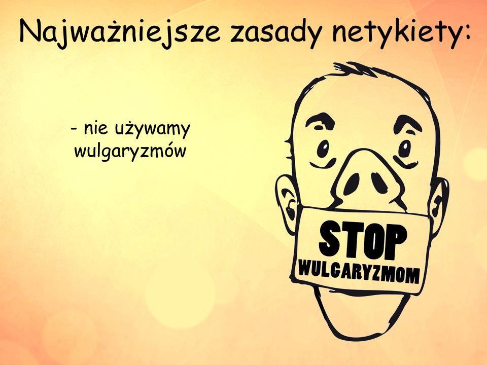 - nie używamy wulgaryzmów
