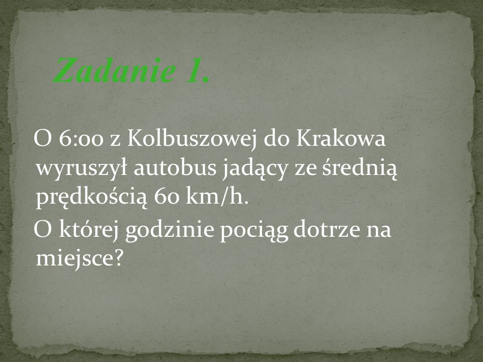 Zadanie 1. O 6:00 z Kolbuszowej do Krakowa wyruszył autobus jadący ze średnią prędkością 60 km/h.
