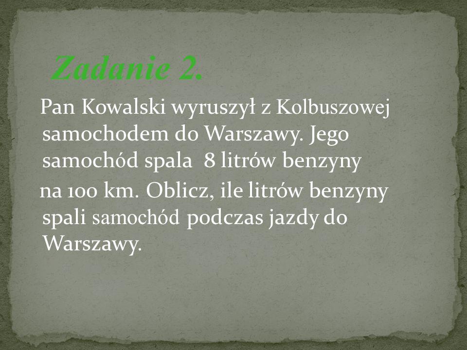 Zadanie 2. Pan Kowalski wyruszył z Kolbuszowej samochodem do Warszawy. Jego samochód spala 8 litrów benzyny.