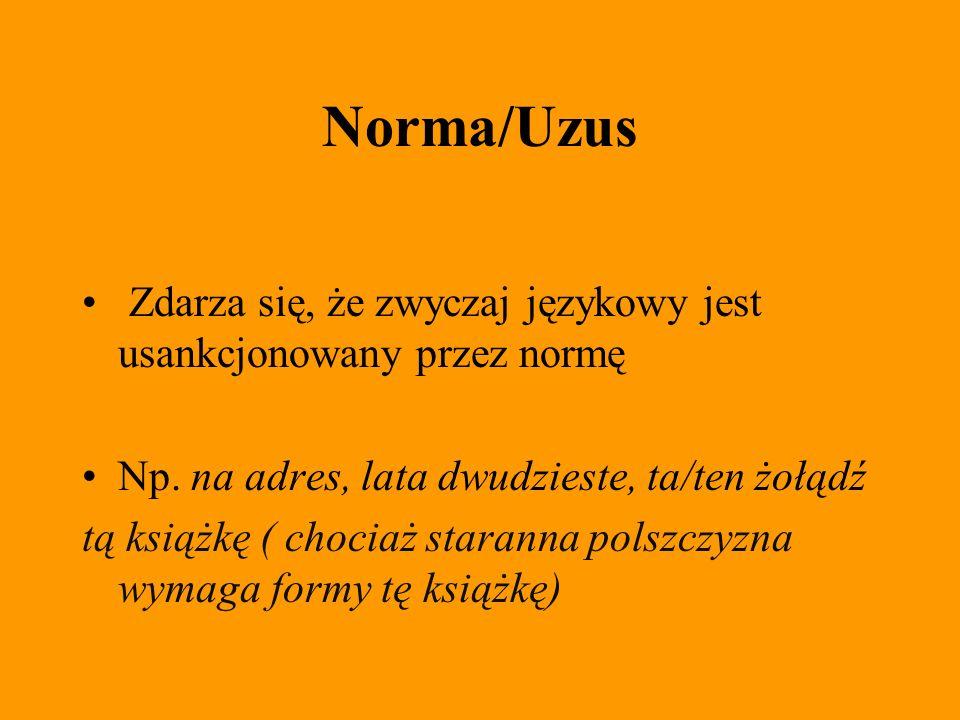 Norma/Uzus Zdarza się, że zwyczaj językowy jest usankcjonowany przez normę. Np. na adres, lata dwudzieste, ta/ten żołądź.