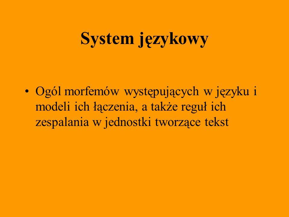 System językowy Ogól morfemów występujących w języku i modeli ich łączenia, a także reguł ich zespalania w jednostki tworzące tekst.