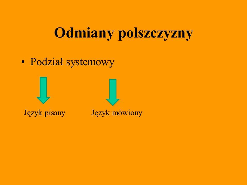 Odmiany polszczyzny Podział systemowy Język pisany Język mówiony