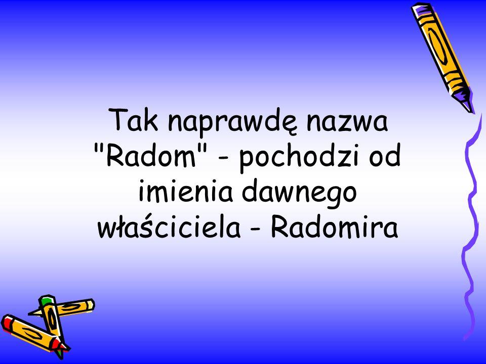 Tak naprawdę nazwa Radom - pochodzi od imienia dawnego właściciela - Radomira