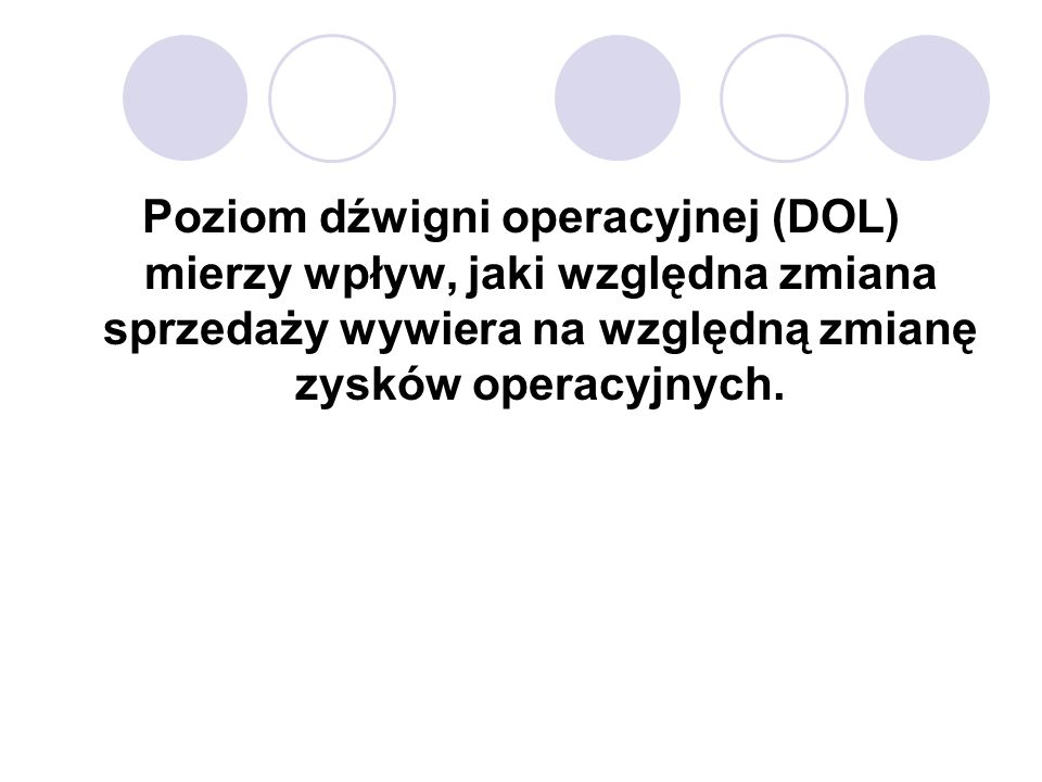 Poziom dźwigni operacyjnej (DOL) mierzy wpływ, jaki względna zmiana sprzedaży wywiera na względną zmianę zysków operacyjnych.