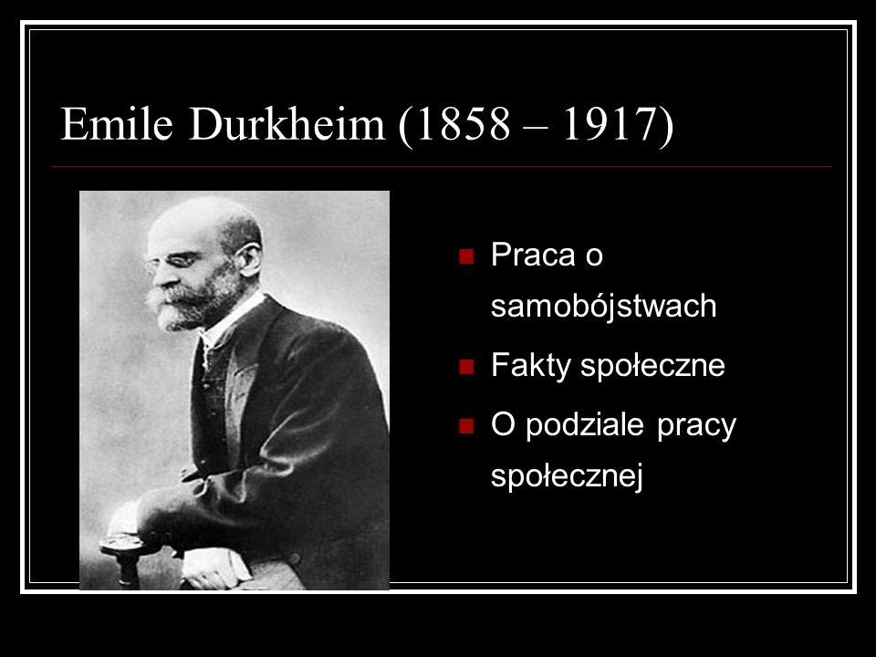 Emile Durkheim (1858 – 1917) Praca o samobójstwach Fakty społeczne