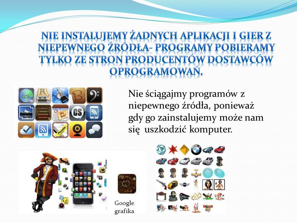 nie instalujemy żadnych aplikacji i gier z niepewnego źródła- programy pobieramy tylko ze stron producentów dostawców oprogramowań.