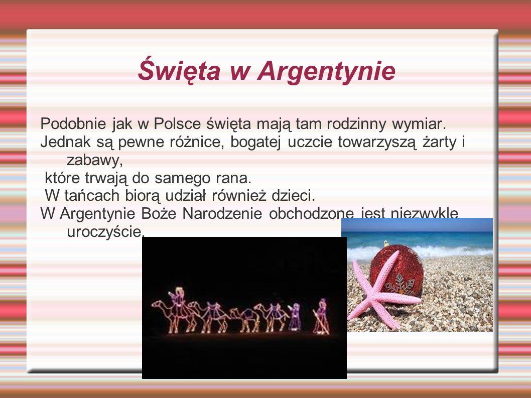 Święta w Argentynie Podobnie jak w Polsce święta mają tam rodzinny wymiar. Jednak są pewne różnice, bogatej uczcie towarzyszą żarty i zabawy,