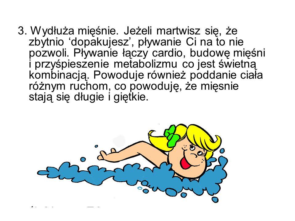 3. Wydłuża mięśnie. Jeżeli martwisz się, że zbytnio 'dopakujesz', pływanie Ci na to nie pozwoli.