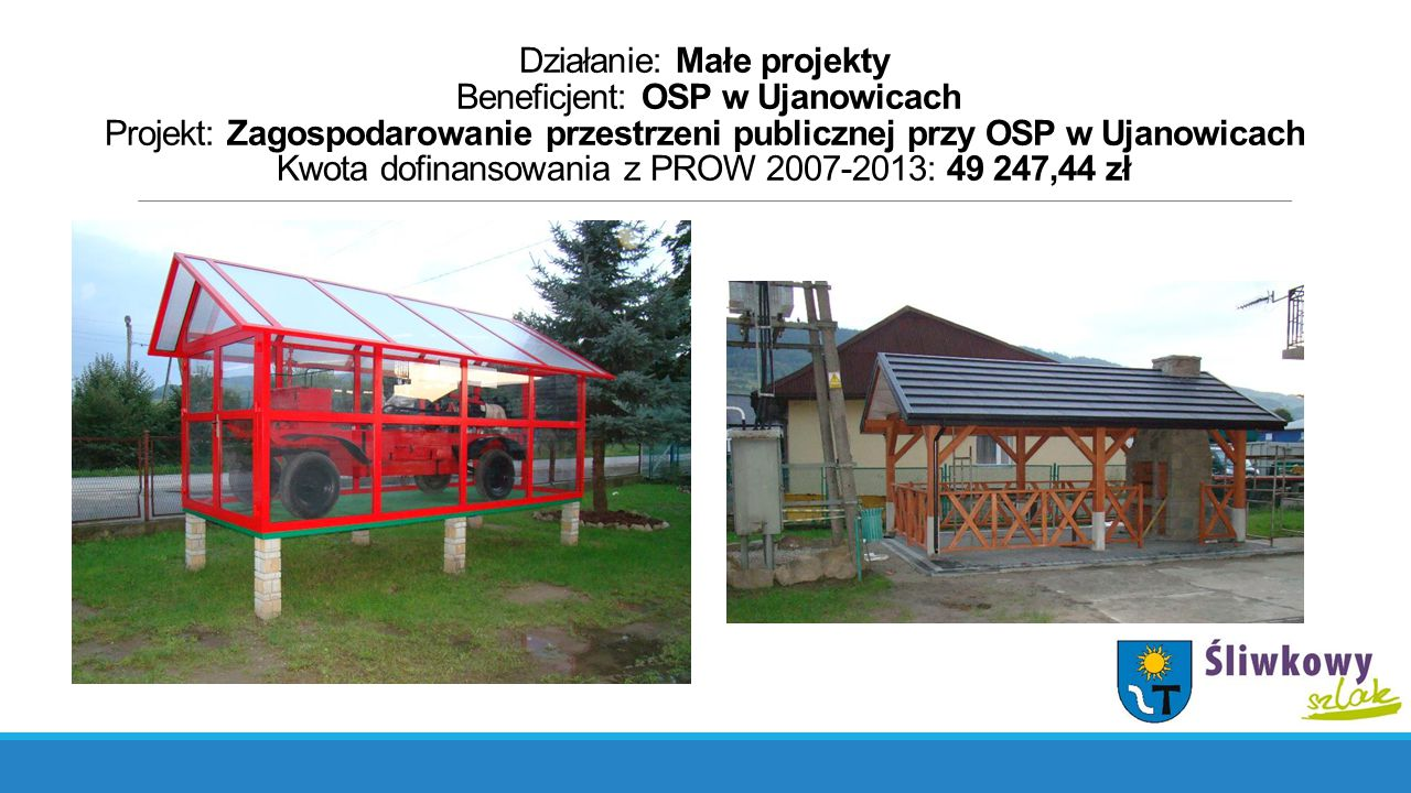 Działanie: Małe projekty Beneficjent: OSP w Ujanowicach Projekt: Zagospodarowanie przestrzeni publicznej przy OSP w Ujanowicach Kwota dofinansowania z PROW 2007-2013: 49 247,44 zł