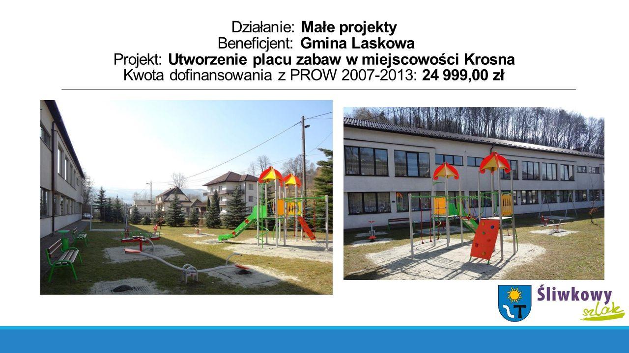 Działanie: Małe projekty Beneficjent: Gmina Laskowa Projekt: Utworzenie placu zabaw w miejscowości Krosna Kwota dofinansowania z PROW 2007-2013: 24 999,00 zł