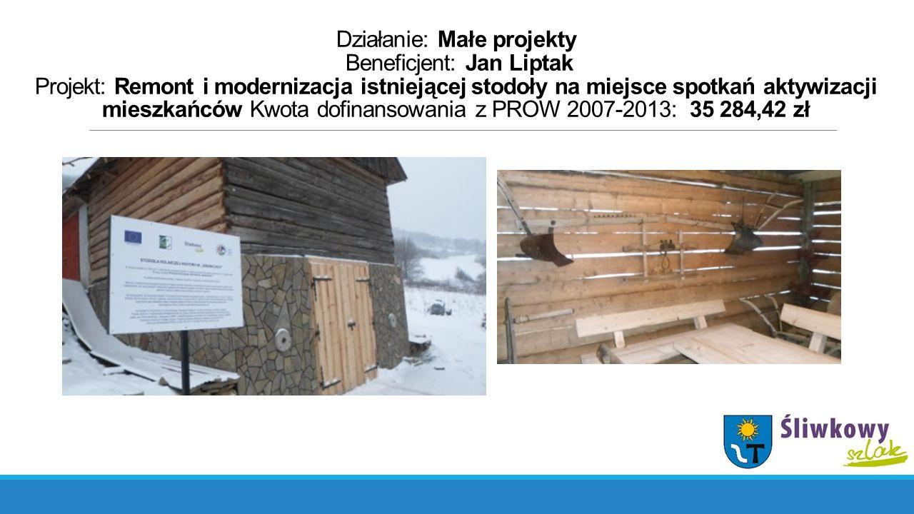 Działanie: Małe projekty Beneficjent: Jan Liptak Projekt: Remont i modernizacja istniejącej stodoły na miejsce spotkań aktywizacji mieszkańców Kwota dofinansowania z PROW 2007-2013: 35 284,42 zł