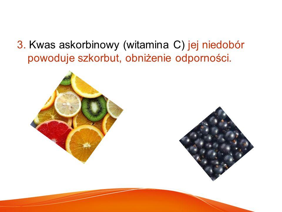3. Kwas askorbinowy (witamina C) jej niedobór powoduje szkorbut, obniżenie odporności.