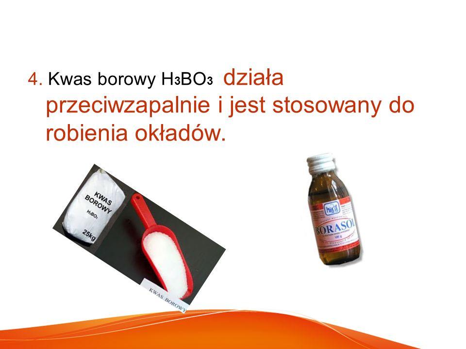 4. Kwas borowy H3BO3 działa przeciwzapalnie i jest stosowany do robienia okładów.