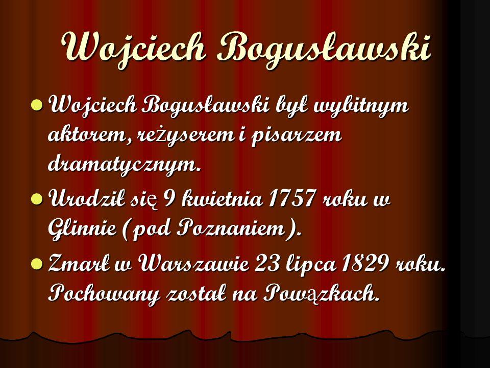 Wojciech Bogusławski Wojciech Bogusławski był wybitnym aktorem, reżyserem i pisarzem dramatycznym.