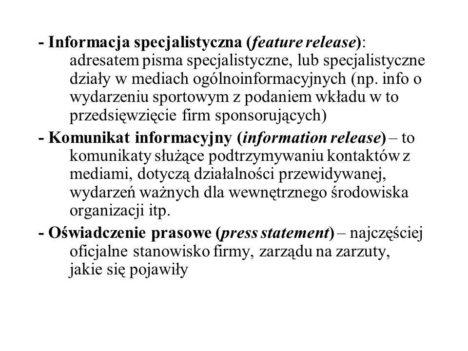 - Informacja specjalistyczna (feature release): adresatem pisma specjalistyczne, lub specjalistyczne działy w mediach ogólnoinformacyjnych (np. info o wydarzeniu sportowym z podaniem wkładu w to przedsięwzięcie firm sponsorujących)