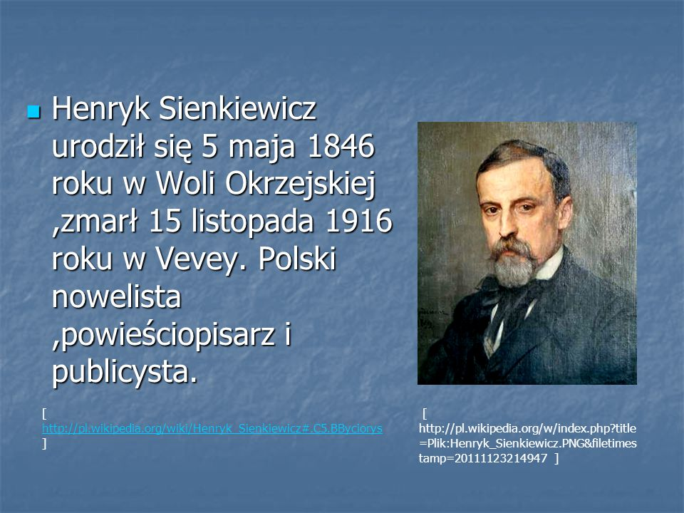Henryk Sienkiewicz urodził się 5 maja 1846 roku w Woli Okrzejskiej ,zmarł 15 listopada 1916 roku w Vevey. Polski nowelista ,powieściopisarz i publicysta.