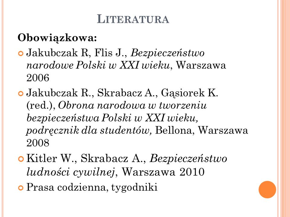 Literatura Obowiązkowa: Jakubczak R, Flis J., Bezpieczeństwo narodowe Polski w XXI wieku, Warszawa 2006.