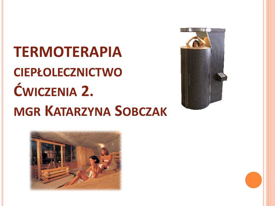 TERMOTERAPIA ciepłolecznictwo Ćwiczenia 2. mgr Katarzyna Sobczak