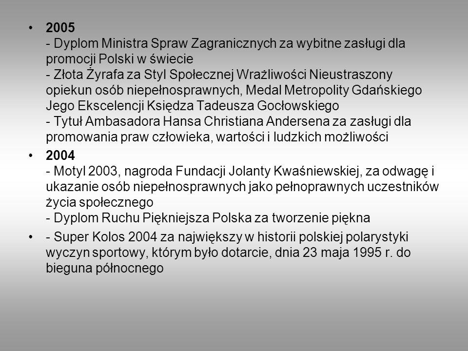 2005 - Dyplom Ministra Spraw Zagranicznych za wybitne zasługi dla promocji Polski w świecie - Złota Żyrafa za Styl Społecznej Wrażliwości Nieustraszony opiekun osób niepełnosprawnych, Medal Metropolity Gdańskiego Jego Ekscelencji Księdza Tadeusza Gocłowskiego - Tytuł Ambasadora Hansa Christiana Andersena za zasługi dla promowania praw człowieka, wartości i ludzkich możliwości