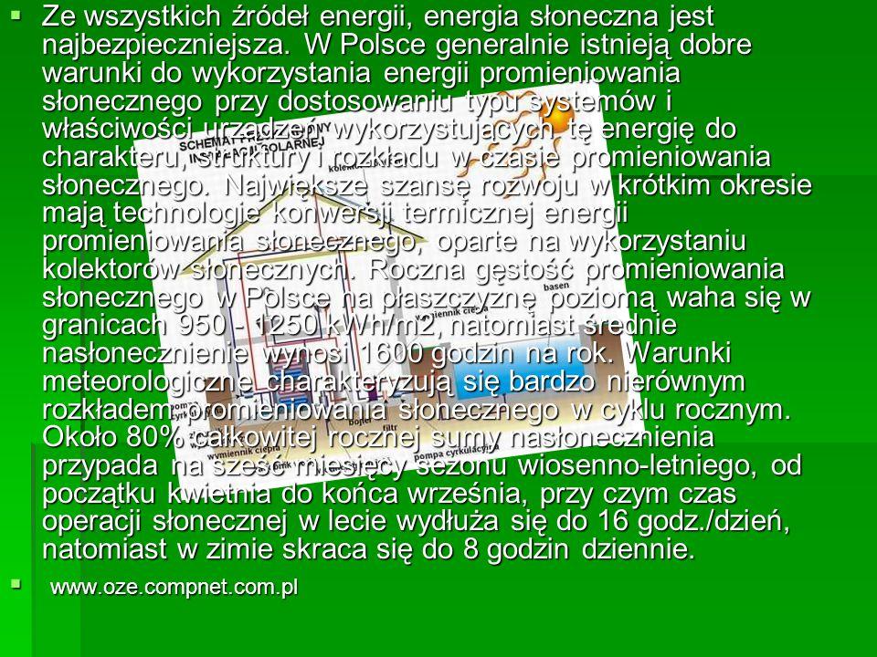 Ze wszystkich źródeł energii, energia słoneczna jest najbezpieczniejsza. W Polsce generalnie istnieją dobre warunki do wykorzystania energii promieniowania słonecznego przy dostosowaniu typu systemów i właściwości urządzeń wykorzystujących tę energię do charakteru, struktury i rozkładu w czasie promieniowania słonecznego. Największe szansę rozwoju w krótkim okresie mają technologie konwersji termicznej energii promieniowania słonecznego, oparte na wykorzystaniu kolektorów słonecznych. Roczna gęstość promieniowania słonecznego w Polsce na płaszczyznę poziomą waha się w granicach 950 - 1250 kWh/m2, natomiast średnie nasłonecznienie wynosi 1600 godzin na rok. Warunki meteorologiczne charakteryzują się bardzo nierównym rozkładem promieniowania słonecznego w cyklu rocznym. Około 80% całkowitej rocznej sumy nasłonecznienia przypada na sześć miesięcy sezonu wiosenno-letniego, od początku kwietnia do końca września, przy czym czas operacji słonecznej w lecie wydłuża się do 16 godz./dzień, natomiast w zimie skraca się do 8 godzin dziennie.