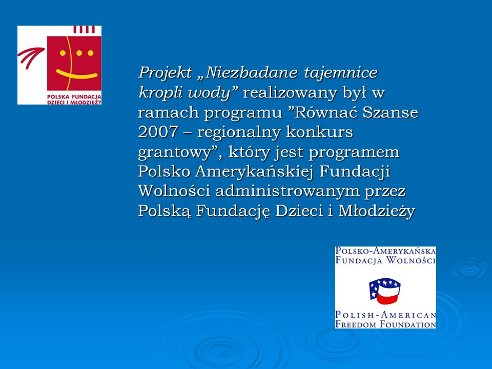 """Projekt """"Niezbadane tajemnice kropli wody realizowany był w ramach programu Równać Szanse 2007 – regionalny konkurs grantowy , który jest programem Polsko Amerykańskiej Fundacji Wolności administrowanym przez Polską Fundację Dzieci i Młodzieży"""