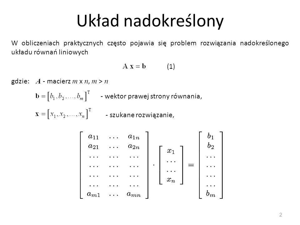 Układ nadokreślony W obliczeniach praktycznych często pojawia się problem rozwiązania nadokreślonego układu równań liniowych.
