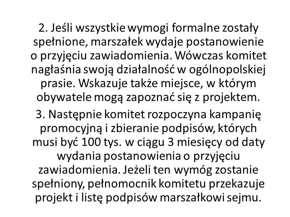 2. Jeśli wszystkie wymogi formalne zostały spełnione, marszałek wydaje postanowienie o przyjęciu zawiadomienia. Wówczas komitet nagłaśnia swoją działalność w ogólnopolskiej prasie. Wskazuje także miejsce, w którym obywatele mogą zapoznać się z projektem.