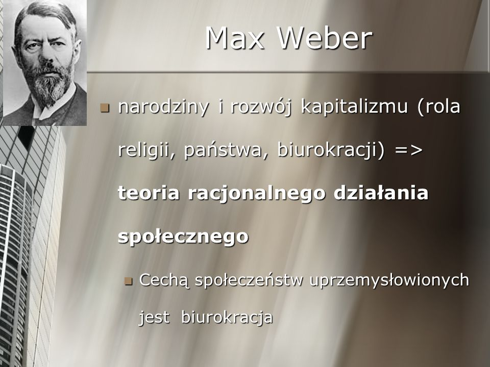 Max Weber narodziny i rozwój kapitalizmu (rola religii, państwa, biurokracji) => teoria racjonalnego działania społecznego.