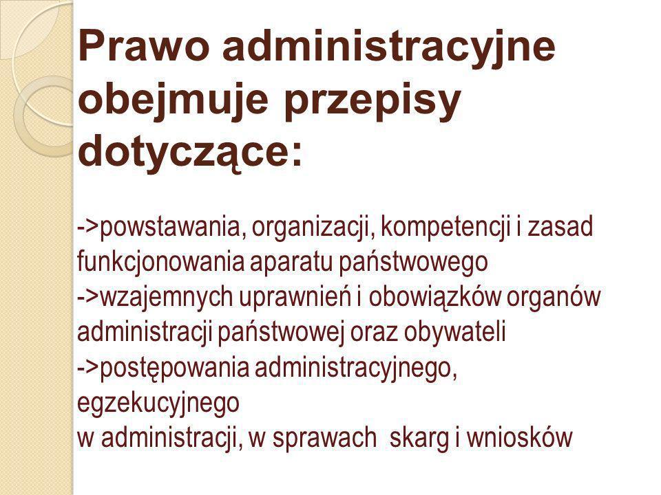 Prawo administracyjne obejmuje przepisy dotyczące: ->powstawania, organizacji, kompetencji i zasad funkcjonowania aparatu państwowego ->wzajemnych uprawnień i obowiązków organów administracji państwowej oraz obywateli ->postępowania administracyjnego, egzekucyjnego w administracji, w sprawach skarg i wniosków