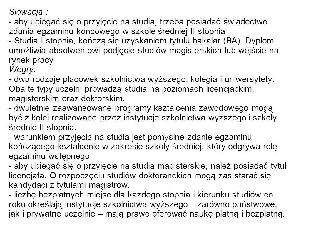 Słowacja : - aby ubiegać się o przyjęcie na studia, trzeba posiadać świadectwo zdania egzaminu końcowego w szkole średniej II stopnia.