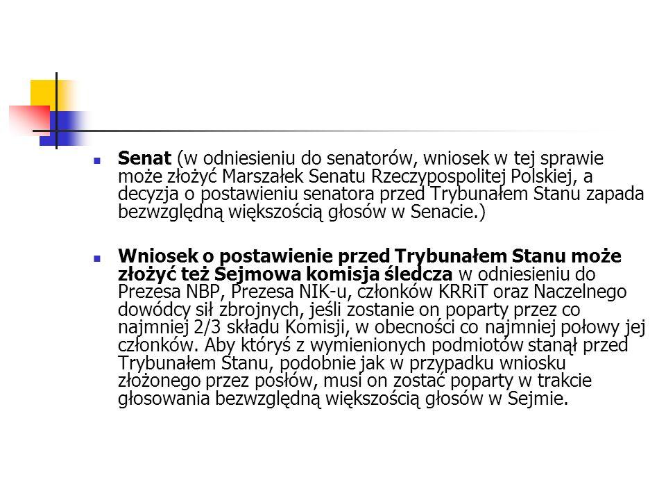 Senat (w odniesieniu do senatorów, wniosek w tej sprawie może złożyć Marszałek Senatu Rzeczypospolitej Polskiej, a decyzja o postawieniu senatora przed Trybunałem Stanu zapada bezwzględną większością głosów w Senacie.)