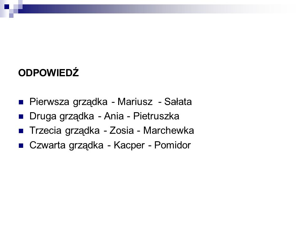 ODPOWIEDŹPierwsza grządka - Mariusz - Sałata. Druga grządka - Ania - Pietruszka. Trzecia grządka - Zosia - Marchewka.
