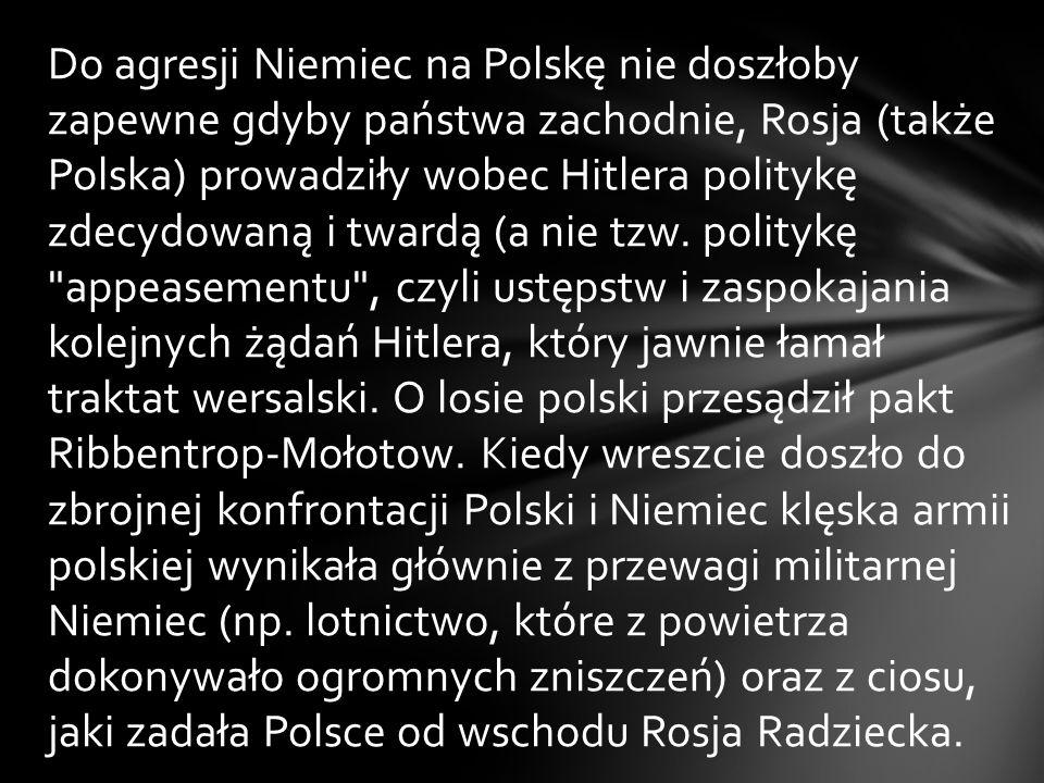 Do agresji Niemiec na Polskę nie doszłoby zapewne gdyby państwa zachodnie, Rosja (także Polska) prowadziły wobec Hitlera politykę zdecydowaną i twardą (a nie tzw.