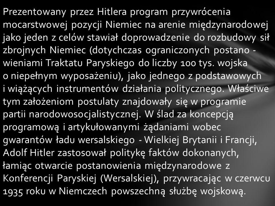 Prezentowany przez Hitlera program przywrócenia mocarstwowej pozycji Niemiec na arenie międzynarodowej jako jeden z celów stawiał doprowadzenie do rozbudowy sił zbrojnych Niemiec (dotychczas ograniczonych postano - wieniami Traktatu Paryskiego do liczby 100 tys.