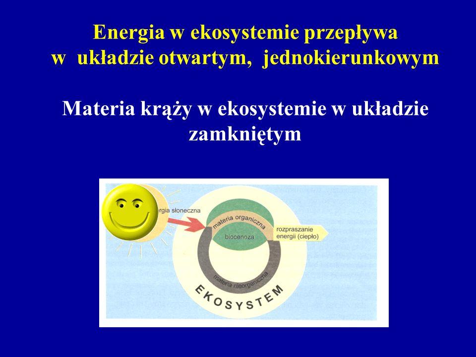 Energia w ekosystemie przepływa w układzie otwartym, jednokierunkowym Materia krąży w ekosystemie w układzie zamkniętym