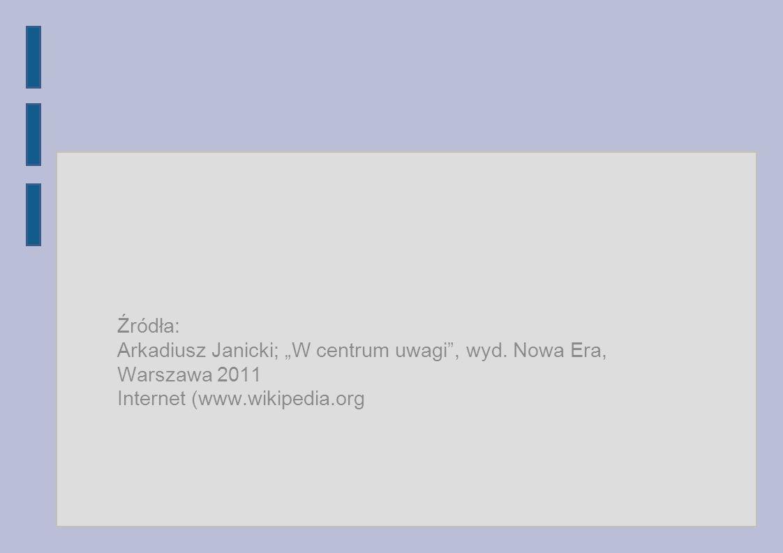 """Źródła:Arkadiusz Janicki; """"W centrum uwagi , wyd.Nowa Era, Warszawa 2011."""