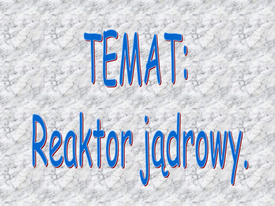 TEMAT: Reaktor jądrowy.