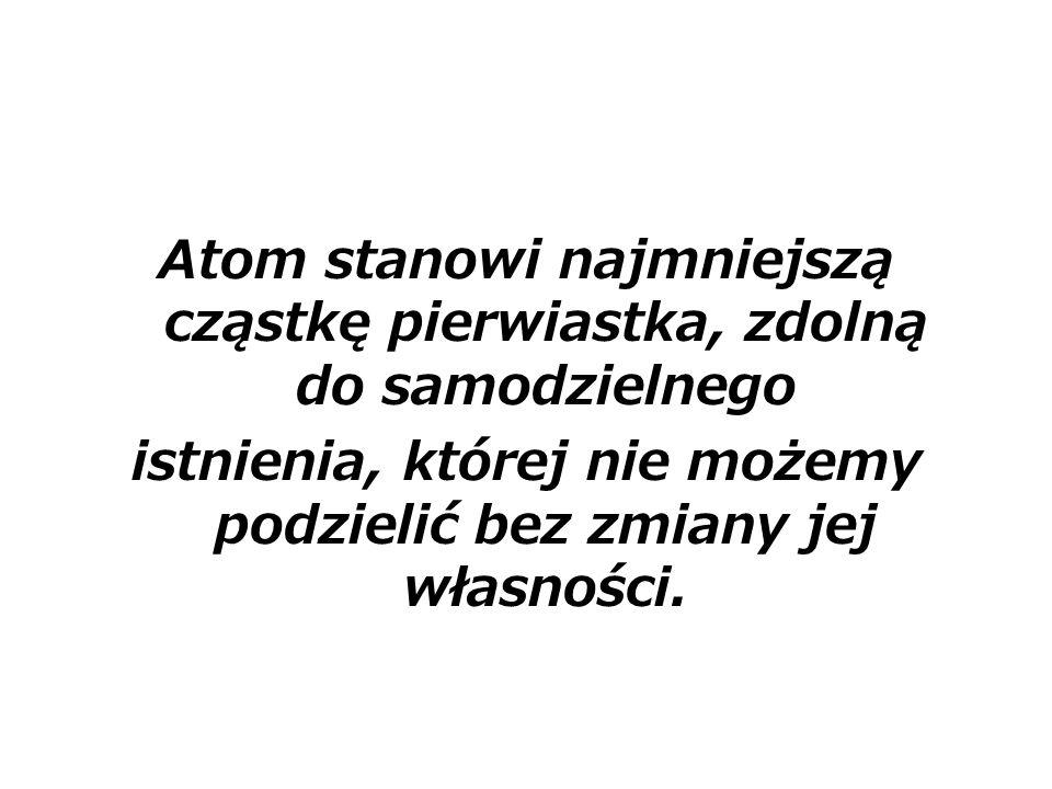 Atom stanowi najmniejszą cząstkę pierwiastka, zdolną do samodzielnego