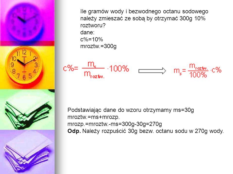 Ile gramów wody i bezwodnego octanu sodowego należy zmieszać ze sobą by otrzymać 300g 10% roztworu dane: c%=10% mroztw.=300g