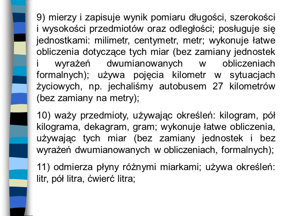 9) mierzy i zapisuje wynik pomiaru długości, szerokości i wysokości przedmiotów oraz odległości; posługuje się jednostkami: milimetr, centymetr, metr; wykonuje łatwe obliczenia dotyczące tych miar (bez zamiany jednostek i wyrażeń dwumianowanych w obliczeniach formalnych); używa pojęcia kilometr w sytuacjach życiowych, np. jechaliśmy autobusem 27 kilometrów (bez zamiany na metry);