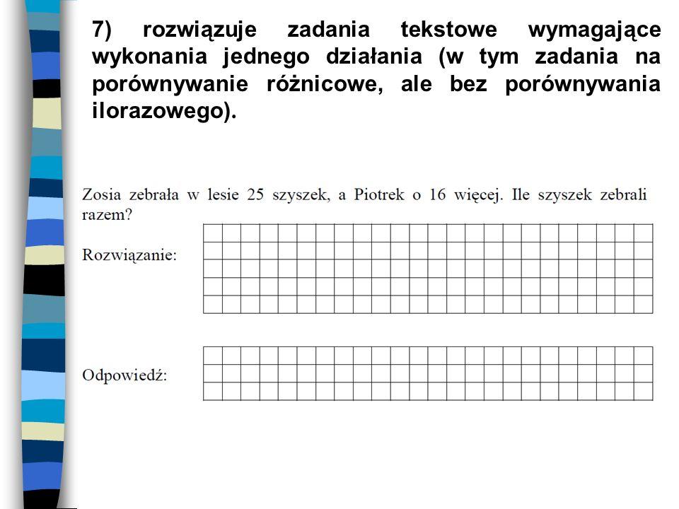 7) rozwiązuje zadania tekstowe wymagające wykonania jednego działania (w tym zadania na porównywanie różnicowe, ale bez porównywania ilorazowego).
