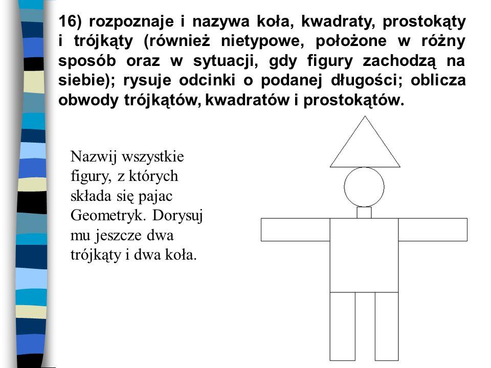 16) rozpoznaje i nazywa koła, kwadraty, prostokąty i trójkąty (również nietypowe, położone w różny sposób oraz w sytuacji, gdy figury zachodzą na siebie); rysuje odcinki o podanej długości; oblicza obwody trójkątów, kwadratów i prostokątów.