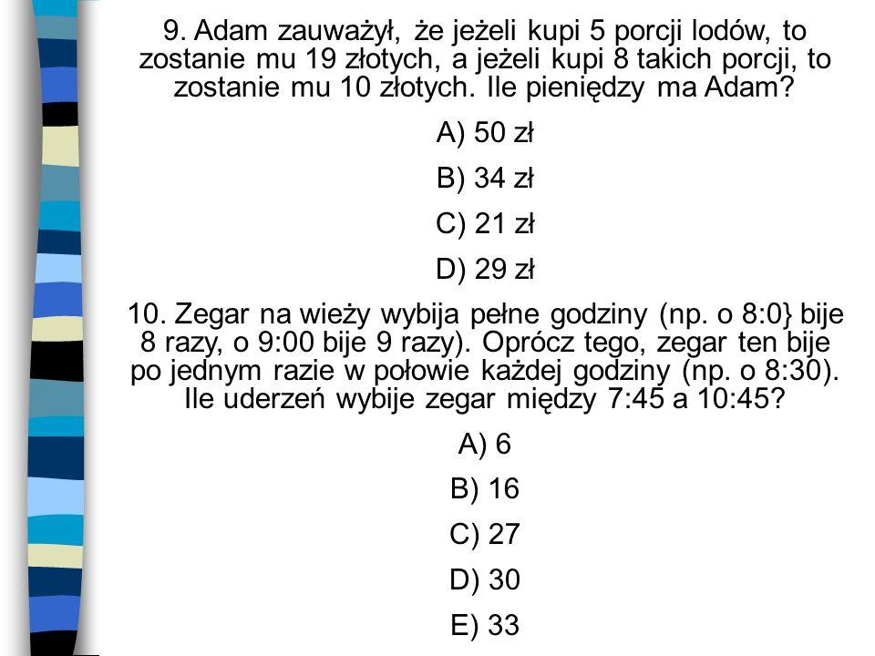 9. Adam zauważył, że jeżeli kupi 5 porcji lodów, to zostanie mu 19 złotych, a jeżeli kupi 8 takich porcji, to zostanie mu 10 złotych. Ile pieniędzy ma Adam