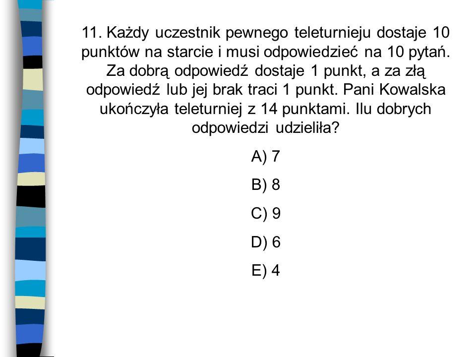 11. Każdy uczestnik pewnego teleturnieju dostaje 10 punktów na starcie i musi odpowiedzieć na 10 pytań. Za dobrą odpowiedź dostaje 1 punkt, a za złą odpowiedź lub jej brak traci 1 punkt. Pani Kowalska ukończyła teleturniej z 14 punktami. Ilu dobrych odpowiedzi udzieliła