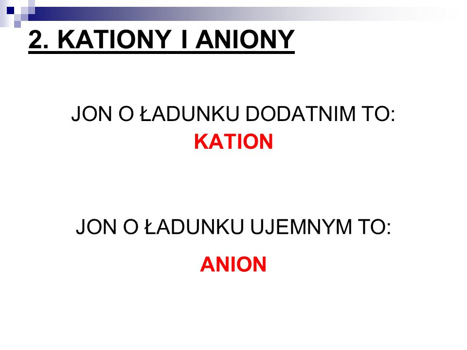 2. KATIONY I ANIONY JON O ŁADUNKU DODATNIM TO: KATION